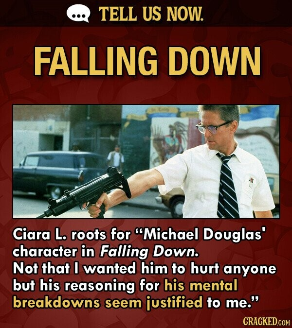 TELL US NOW. FALLING DOWN Ciara L. roots for Michael Douglas' character in Falling Down. Not that I wanted him to hurt anyone but his reasoning for his mental breakdowns seem iustified to me. CRACKED.COM