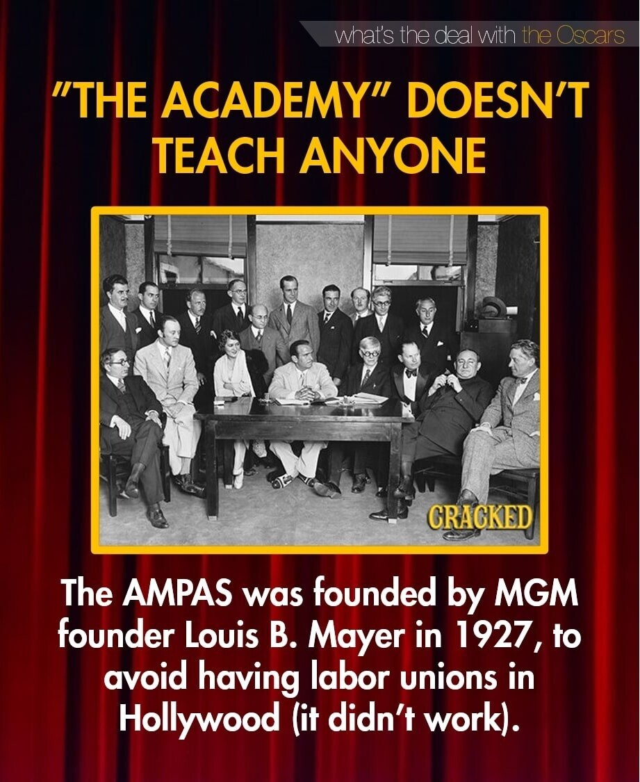what's the deal with the Oscars THE ACADEMY DOESN'T TEACH ANYONE CRACKED The AMPAS founded was by MGM founder Louis B. Mayer in 1927, to avoid having labor unions in Hollywood (it didn't work).