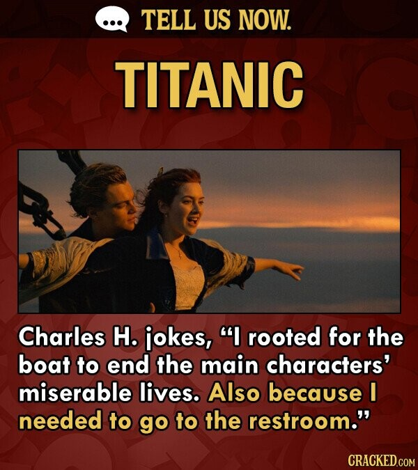TELL US NOW. TITANIC Charles H. iokes, I rooted for the boat to end the main characters' miserable lives. Also because I needed to go to the restroom.