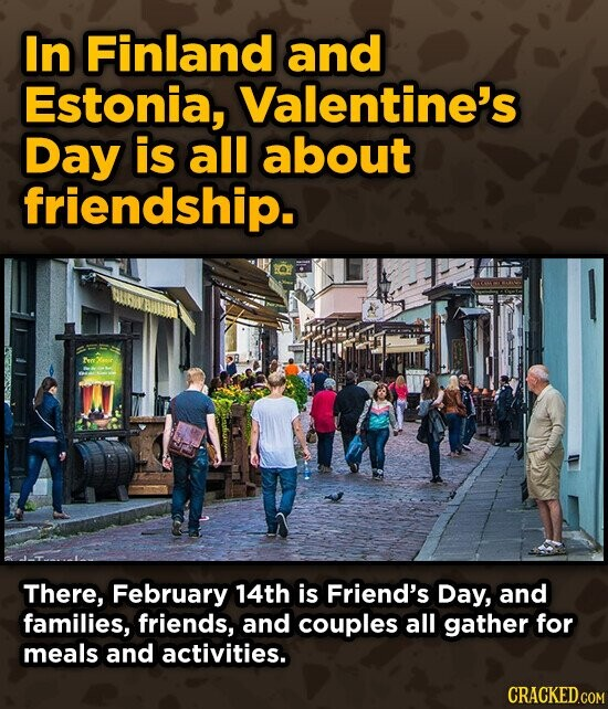 In Finland and Estonia, Valentine's Day is all about friendship. There, February 14th is Friend's Day, and families, friends, and couples all gather for meals and activities.