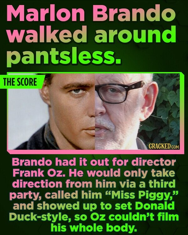 Marlon Brando walked around pantsless. THE SCORE CRACKED COM Brando had it out for director Frank Oz. He would only take direction from him via a third party, called him 'Miss Piggy, and showed up to set Donald Duck-style, SO Oz couldn't film his whole body.