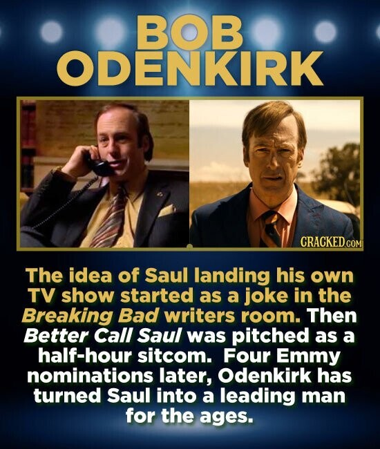 BOB ODENKIRK CRACKED.COM The idea of Saul landing his own TV show started as a joke in the Breaking Bad writers room. Then Better Call Saul was pitched as a half-hour sitcom. Four Emmy nominations later, Odenkirk has turned Saul into a leading man for the ages.