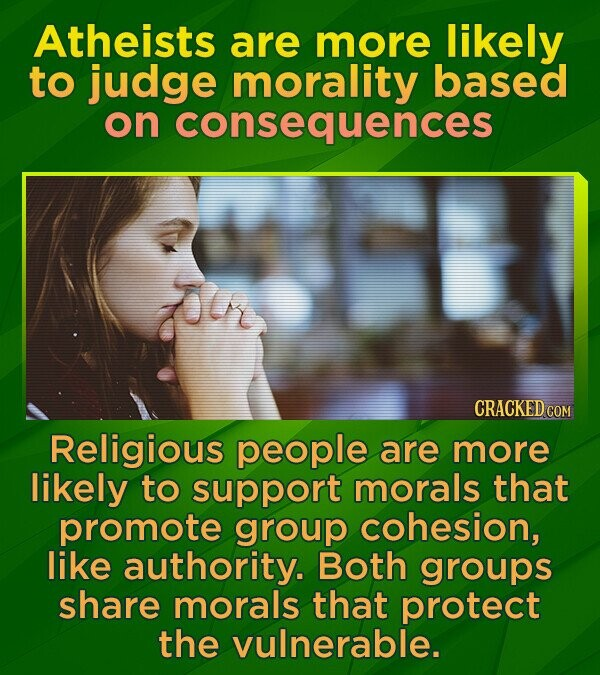 Atheists are more likely to judge morality based on consequences CRACKED COM Religious people are more likely to support morals that promote group cohesion, like authority. Both groups share morals that protect the vulnerable.