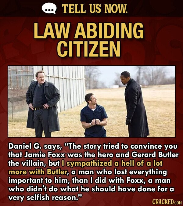 TELL US NOW. LAW ABIDING CITIZEN Daniel G. says, The story tried to convince yOu that Jamie Foxx was the hero and Gerard Butler the villain, but 0 sympathized a hell of a lot more with Butler, a man who lost everything important to him, than did with Foxx,