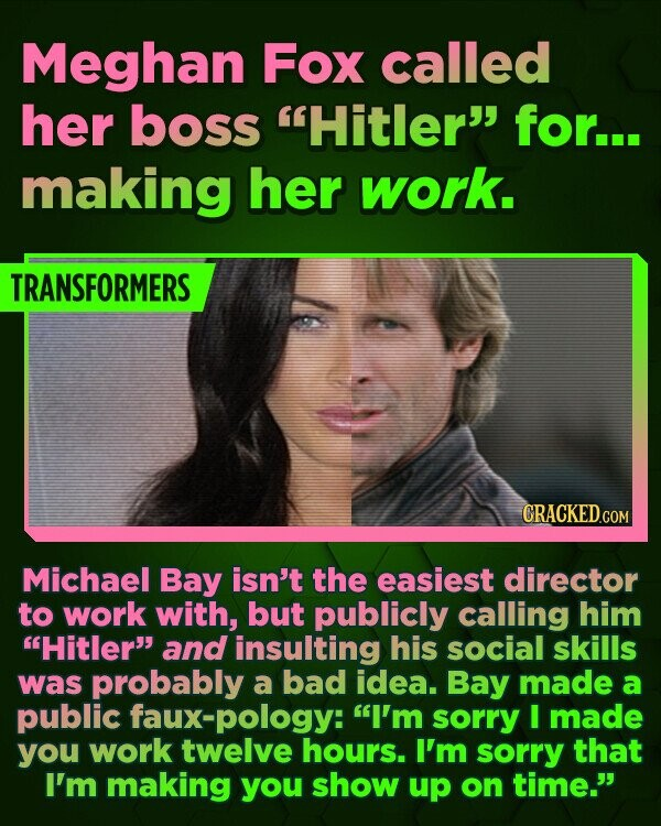 Meghan Fox called her boss Hitler for... making her work. TRANSFORMERS CRACKED.COM Michael Bay isn't the easiest director to work with, but publicly calling him Hitler and insulting his social skills was probably a bad idea. Bay made a public faux-pology: I'm sorry I made you work twelve hours. I'm