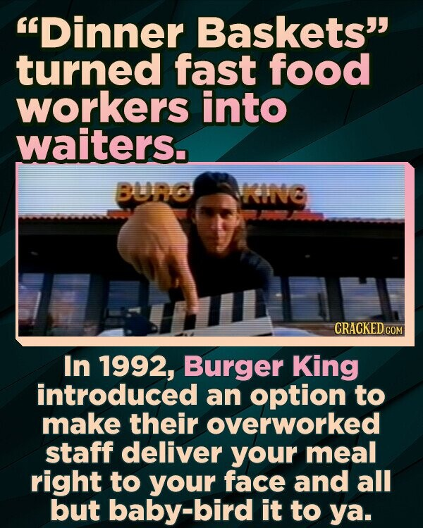 Dinner Baskets turned fast food workers into waiters. BURG KINC CRACKED COM In 1992, Burger King introduced an option to make their overworked staff deliver your meal right to your face and all but baby-bird it to ya.