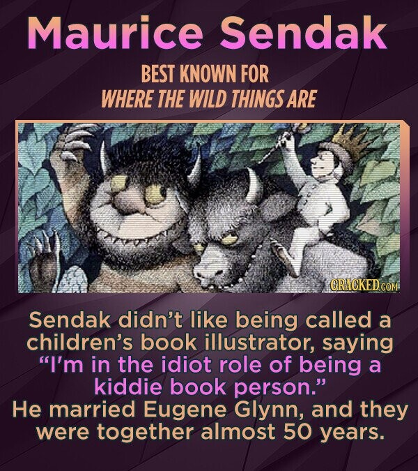 Maurice Sendak BEST KNOWN FOR WHERE THE WILD THINGS ARE CRACKED CON Sendak didn't like being called a children's book illustrator, saying I'm in the idiot role of being a kiddie book person. He married Eugene Glynn, and they were together almost 50 years.