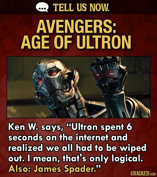 TELL US NOW. AVENGERS: AGE OF ULTRON Ken W. says, Ultron spent 6 seconds on the internet and realized we all had to be wiped out. I mean, that's only logical. Also: James Spader.