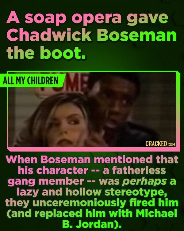 A soap opera gave Chadwick Boseman the boot. ALL MY CHILDREN When Boseman mentioned that his character - a fatherless gang member perhaps -- was a lazy and hollow stereotype, they fired him (and replaced him with Michael B. Jordan).