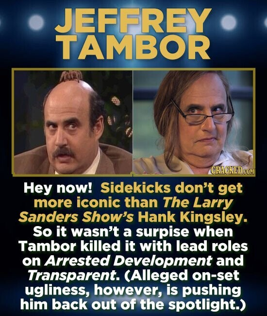 JEFFREY TAMBOR Hey now! Sidekicks don't get more iconic than The Larry Sanders Show's Hank Kingsley. So it wasn't a surpise when Tambor killed it with lead roles on Arrested Development and Transparent. CAlleged on-set ugliness, however, is pushing him back out of the spotlight.)