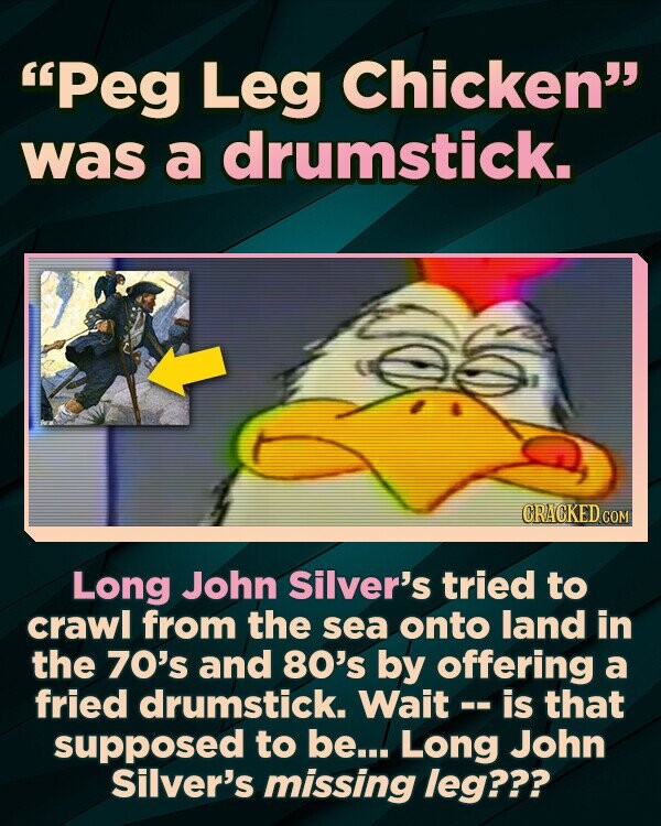 Peg Leg Chicken was a drumstick. CRACKED COM Long John Silver's tried to crawl from the sea onto land in the 70's and 80's by offering a fried drumstick. Wait -- is that supposed to be... Long John Silver's missing leg???