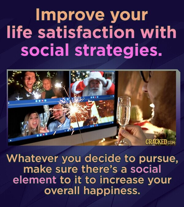 Improve your life satisfaction with social strategies. Whatever you decide to pursue, make sure there's a social element to it to increase your overal
