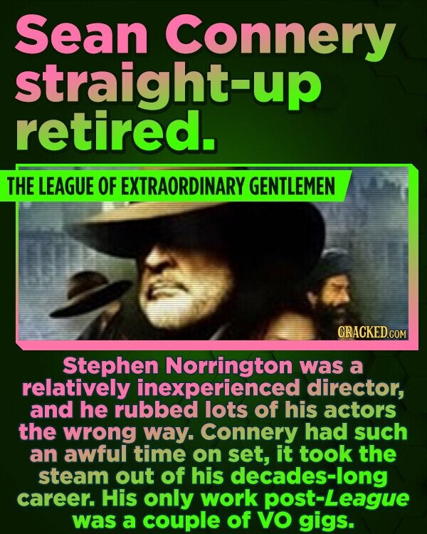 Sean Connery straight-up retired. THE LEAGUE OF EXTRAORDINARY GENTLEMEN Stephen Norrington was a relatively inexperienced director, and he rubbed lots of his actors the wrong way. Connery had such an awful time on set, it took the steam out of his decades-long career. His only work post-League was a