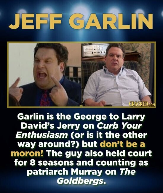 JEFF GARLIN CRACKED COM Garlin is the George to Larry David's Jerry on Curb Your Enthusiasm (or is it the other way around?) but don't be a moron! The guy also held court for 8 seasons and counting as patriarch Murray on The Goldbergs.