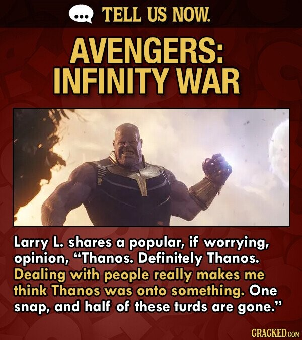 TELL US NOW. AVENGERS: INFINITY WAR Larry L. shares a popular, if worrying, opinion, Thanos. Definitely Thanos. Dealing with people really makes me think Thanos was onto something. One snap, and half of these turds are gone.