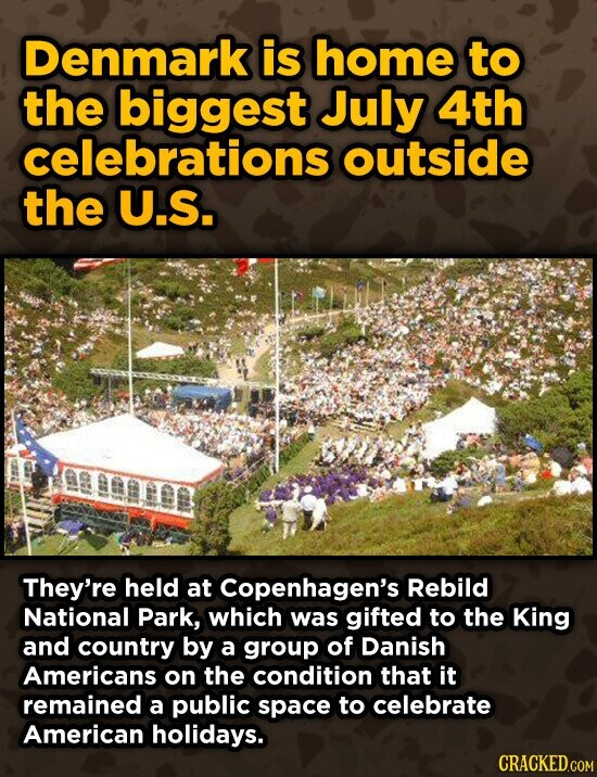 Denmark is home to the biggest July 4th celebrations outside the U.S. They're held at Copenhagen's Rebild National Park, which was gifted to the King and country by a group of Danish Americans on the condition that it remained a public space to celebrate American holidays.
