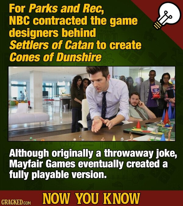 For Parks and Rec, NBC contracted the game designers behind Settlers of Catan to create Cones of Dunshire Although originally a throwaway joke, Mayfair Games eventually created a fully playable version. NOW YOU KNOW CRACKED COM