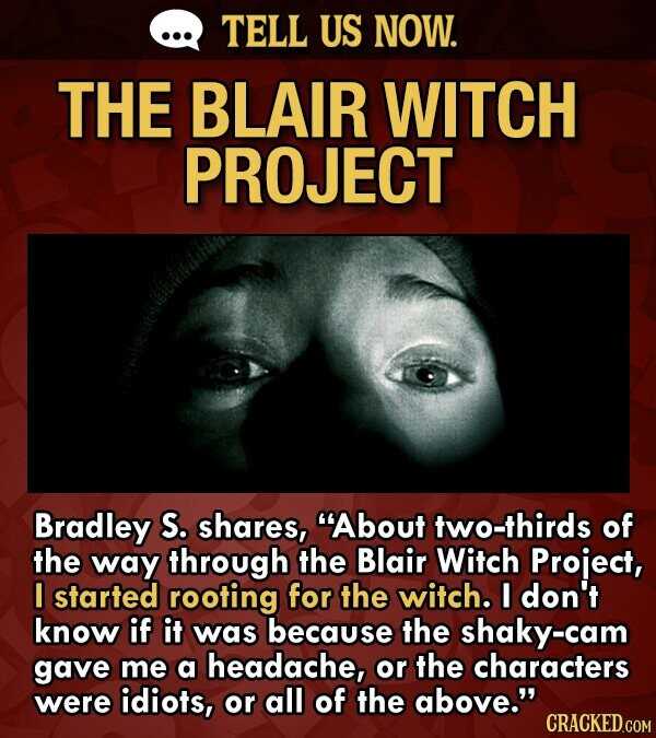 TELL US NOW. THE BLAIR WITCH PROJECT Bradley S. shares, About two-thirds of the way through the Blair Witch Project, I started rooting for the witch. I don't know if it was because the shaky-cam gave me a headache, or the characters were idiots, or all of the above.
