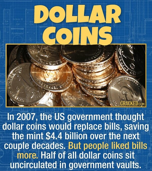 DOLLAR rbine COINS Hendensatot CRACKEDcO In 2007, the US government thought dollar coins would replace bills, saving the mint $4.4 billion over the ne