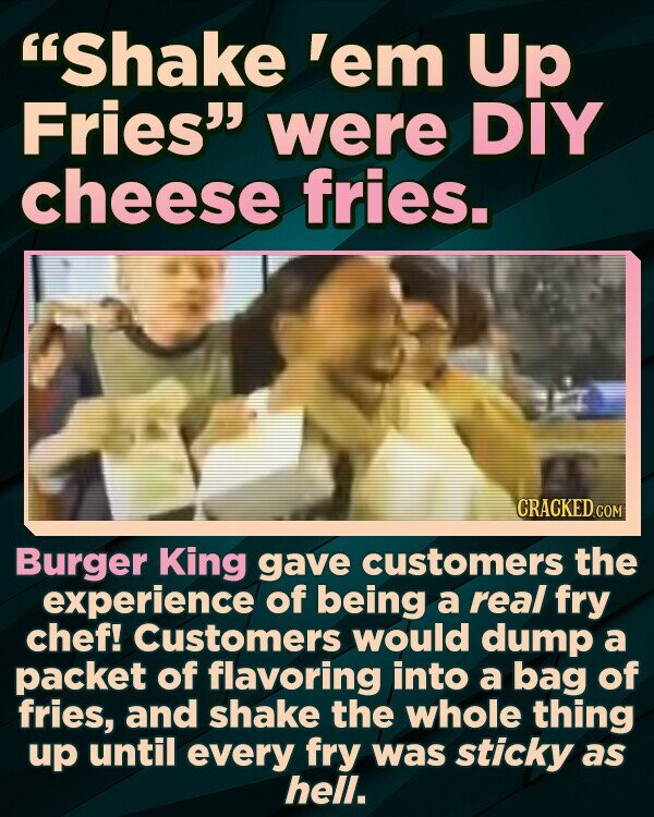 Shake 'em Up Fries were DIY cheese fries. CRACKED COM Burger King gave customers the experience of being a real fry chef! Customers would dump a packet of flavoring into a bag of fries, and shake the whole thing up until every fry was sticky as hell.