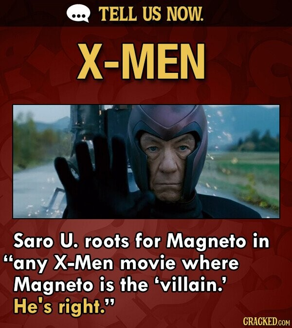 TELL US NOW. X-MEN Saro U. roots for Magneto in any X-Men movie where Magneto is the 'villain.' He's right. CRACKED.COM