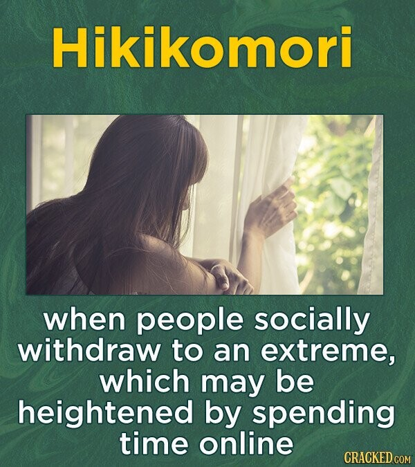 Hikikomori when people socially withdraw to an extreme, which may be heightened by spENding time online
