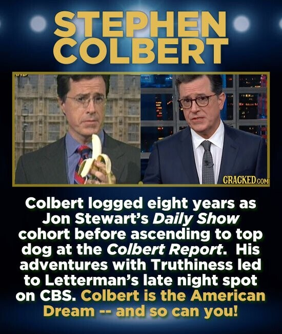 STEPHEN COLBERT Colbert logged eight years as Jon Stewart's Daily Show cohort before ascending to top dog at the Colbert Report. His adventures with Truthiness led to Letterman's late night spot on CBS. Colbert is the American Dream - and SO can you!