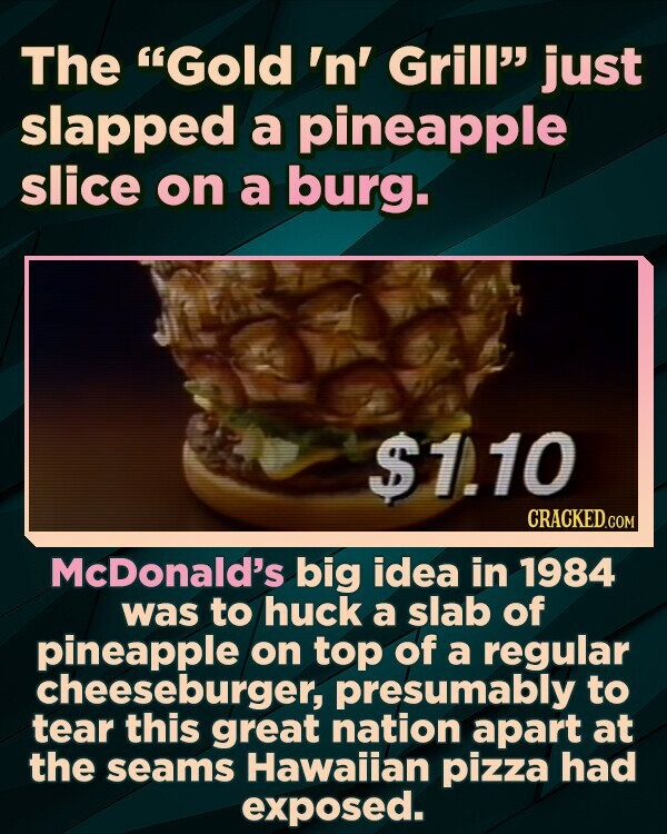 The Gold 'n' Grill just slapped a pineapple slice on a burg. $1.10 CRACKED.COM McDonald's big idea in 1984 was to huck a slab of pineapple on top of a regular cheeseburger, presumably to tear this great nation apart at the seams Hawaiian pizza had exposed.