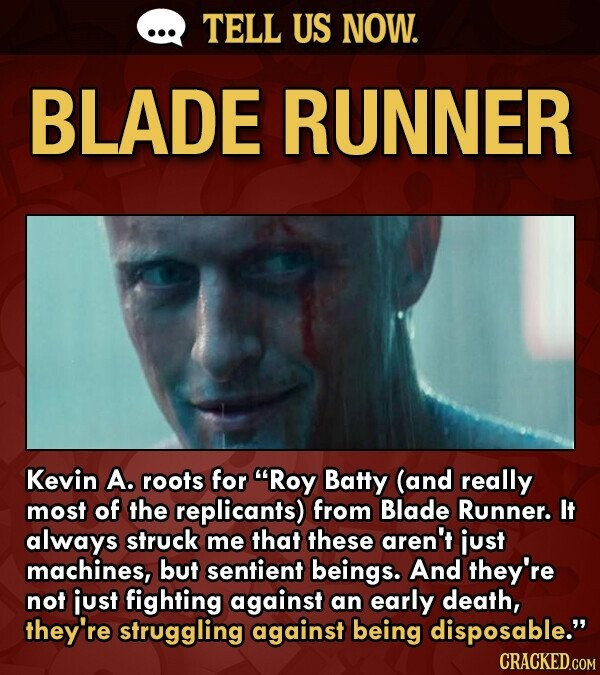 TELL US NOW. BLADE RUNNER Kevin A. roots for Roy Batty (and really most of the replicants) from Blade Runner. It always struck me that these aren't just machines, but sentient beings. And they're not just fighting against an early death, they're struggling against being disposable.