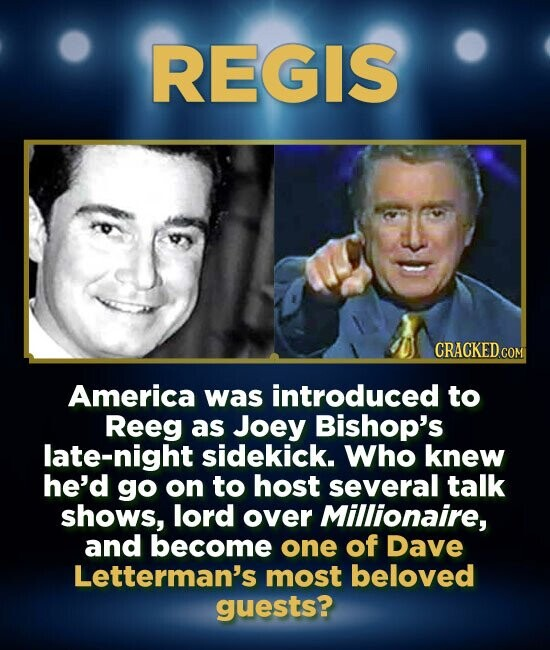 REGIS CRACKED.COM America was introduced to Reeg as Joey Bishop's late-night sidekick. Who knew he'd go on to host several talk shows, lord over Millionaire, and become one of Dave Letterman's most beloved guests?