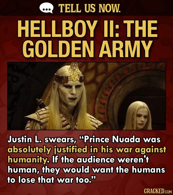 TELL US NOW. HELLBOY Il: THE GOLDEN ARMY Justin L. swears, Prince Nuada was absolutely justified in his war against humanity. If the audience weren't human, they would want the humans to lose that war too. CRACKED.COM