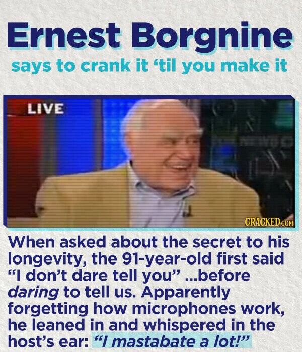 Ernest Borgnine says to crank it til you make it LIVE CRACKED COM When asked about the secret to his longevity, the 91-year-old first said I don't dare tell you.. ..before daring to tell us. Apparently forgetting how microphones work, he leaned in and whispered in the host's ear: I mastabate