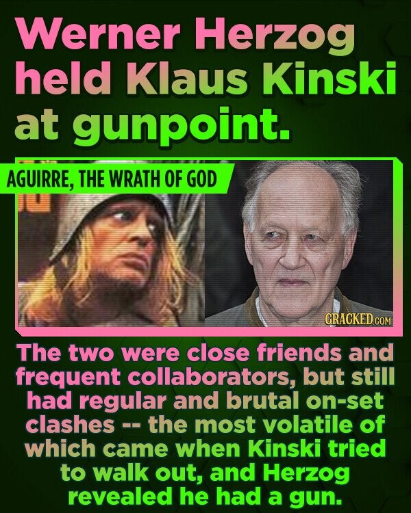 Werner Herzog held Klaus Kinski at gunpoint. AGUIRRE, THE WRATH OF GOD CRACKED COM The two were close friends and frequent collaborators, but still had regular and brutal on-set clashes the most volatile of which came when Kinski tried to walk out, and Herzog revealed he had a gun.