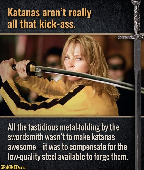 Katanas aren't really all that kick-ass. All the fastidious metal-folding by the swordsmith wasn't to make katanas awesome - it was to compensate for the low-quality steel available to forge them.