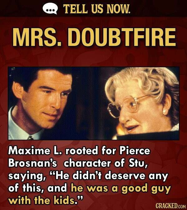 TELL US NOW. MRS. DOUBTFIRE Maxime L. rooted for Pierce Brosnan's character of Stu, saying, He didn't deserve any of this, and he was a good guy with the kids.