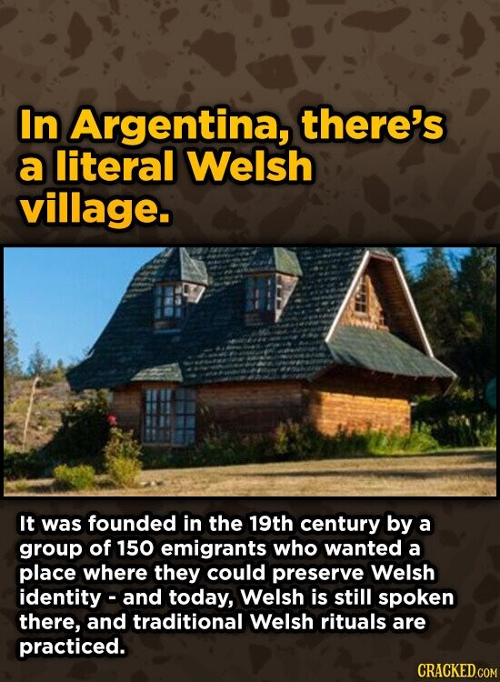 In Argentina, there's a literal Welsh village. It was founded in the 19th century by a group of 150 emigrants who wanted a place where they could preserve Welsh identity- and today, Welsh is still spoken there, and traditional Welsh rituals are practiced. CRACKED.COM