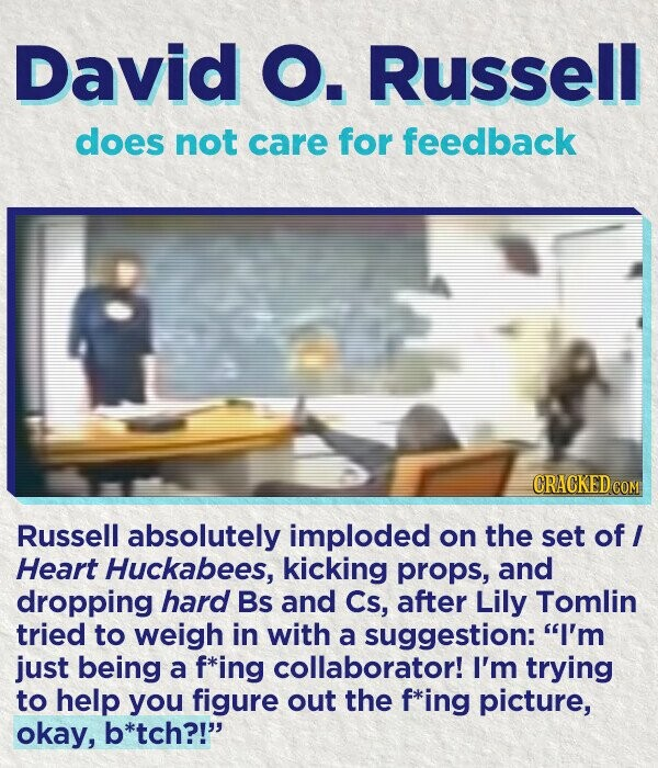David O. Russell does not care for feedback CRACKED cO Russell absolutely imploded on the set of I Heart Huckabees, kicking props, and dropping hard Bs and Cs, after Lily Tomlin tried to weigh in with a suggestion: I'm just being a f*ing collaborator! I'm trying to help you figure out