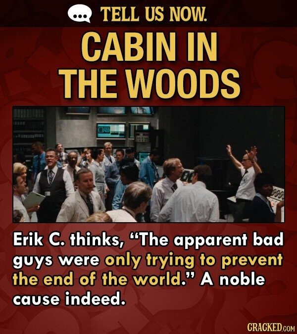 TELL US NOW. CABIN IN THE WOODS Erik C. thinks, The apparent bad guys were only trying to prevent the end of the world. A noble cause indeed.