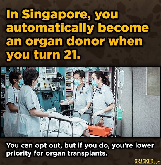 In Singapore, you automatically become an organ donor when you turn 21. i. You can opt out, but if you do, you're lower priority for organ transplants.