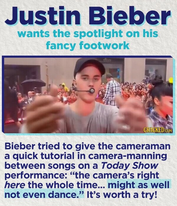 Justin Bieber wants the spotlight on his fancy footwork Bieber tried to give the cameraman a quick tutorial in camera-manning between songs on a Today Show performance: the camera's right here the whole time... might as well not even dance. It's worth a try!