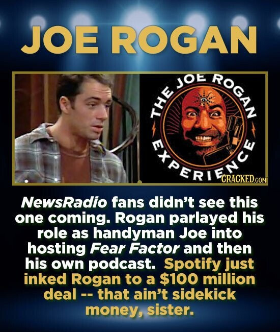 JOE ROGAN ROGAN JOe HE FREREEY CRACKED.COM NewsRadio fans didn't see this one coming. Rogan parlayed his role as handyman Joe into hosting Fear Factor and then his own podcast. Spotify just inked Rogan to a $100 million deal that ain't sidekick money, sister.