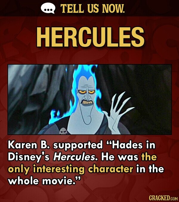 TELL US NOW. HERCULES Karen B. supported Hades in Disney's Hercules. He was the only interesting character in the whole movie.