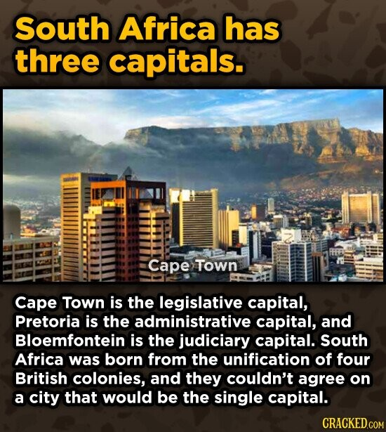 South Africa has three capitals. Cape Town Cape Town is the legislative capital, Pretoria is the administrative capital, and Bloemfontein is the judiciary capital. South Africa was born from the unification of four British colonies, and they couldn't agree on a city that would be the single capital. CRACKED.COM
