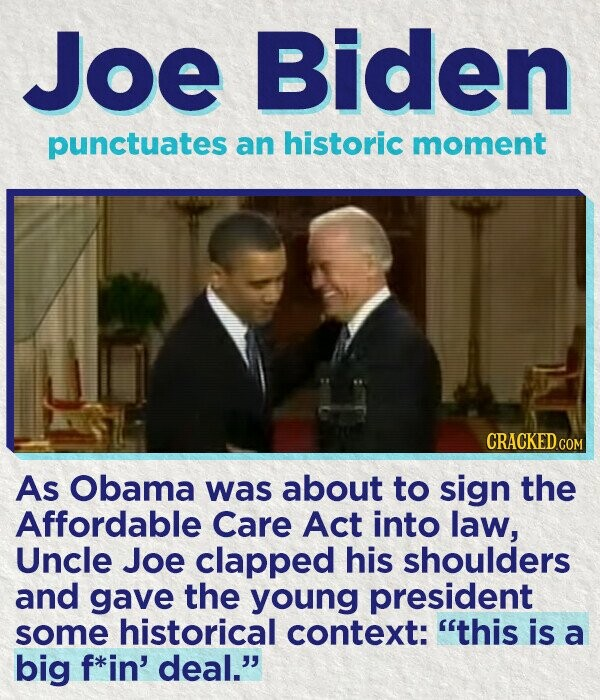 Joe Biden punctuates an historic moment CRACKED CON As Obama was about to sign the Affordable Care Act into law, Uncle Joe clapped his shoulders and gave the young president some historical context: this is a big f*in' deal.
