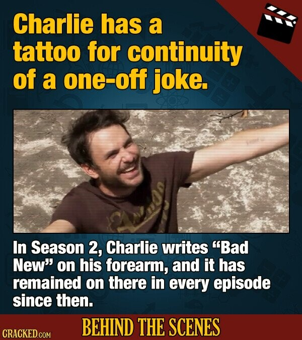 Charlie has a tattoo for continuity of a one-off joke. In Season 2, Charlie writes Bad New on his forearm, and it has remained on there in every episode since then. BEHIND THE SCENES CRACKED COM