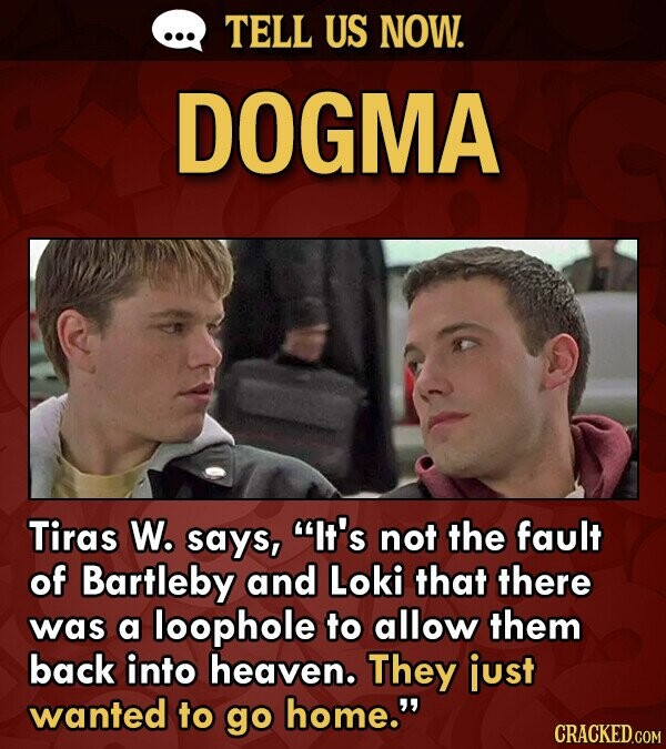 TELL US NOW. DOGMA Tiras W. says, It's not the fault of Bartleby and Loki that there was a loophole to allow them back into heaven. They just wanted to go home.