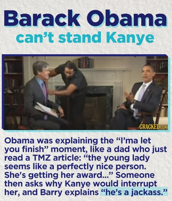 Barack Obama can't stand Kanye CRACKEDco Obama was explaining the I'ma let you finish moment, like a dad who just read a TMZ article: the young lady seems like a perfectly nice person. She's getting her award... Someone then asks why Kanye would interrupt her, and Barry explains he's a