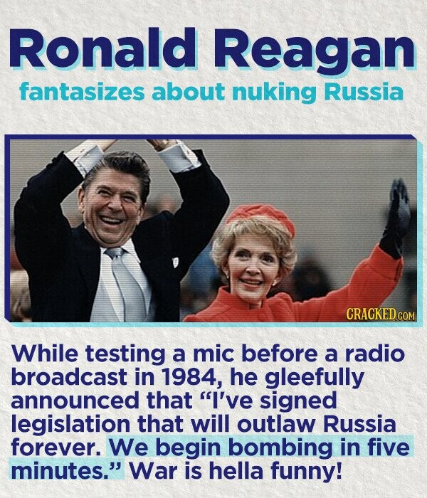 Ronald Reagan fantasizes about nuking Russia CRACKED cO While testing a mic before a radio broadcast in 1984, he gleefully announced that I've signed legislation that will outlaw Russia forever. We begin bombing in five minutes. War is hella funny!