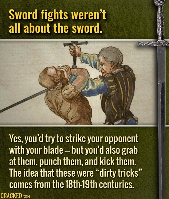 Sword fights weren't all about the sword. Yes, you'd try to strike your opponent with your blade but you'd also grab at them, punch them, and kick them. The idea that these were dirty tricks comes from the 18th-19th centuries.
