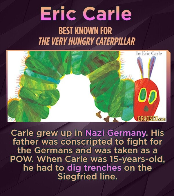 Eric Carle BEST KNOWN FOR THE VERY HUNGRY CATERPILLAR by Eric Carle 00 Carle grew up in Nazi Germany. His father was conscripted to fight for the Germans and was taken as a POW. When Carle was 15-years-old, he had to dig trenches on the Siegfried line.